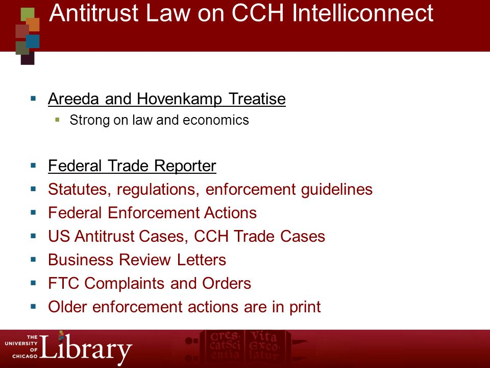 Areeda and Hovenkamp Treatise Strong on law and economics Federal Trade Reporter Statutes, regulations, enforcement guidelines Federal Enforcement Actions US Antitrust Cases, CCH Trade Cases Business Review Letters FTC Complaints and Orders Older enforcement actions are in print Antitrust Law on CCH Intelliconnect