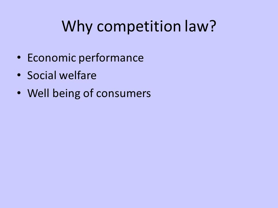 Why competition law Economic performance Social welfare Well being of consumers