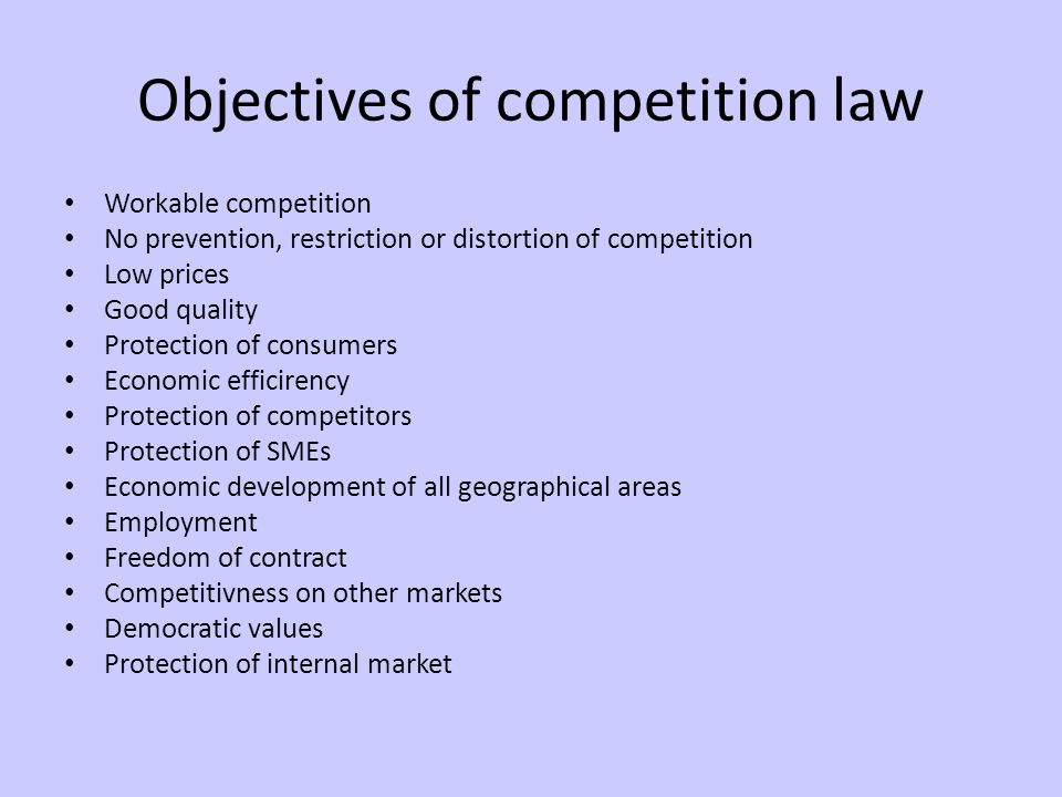 Objectives of competition law Workable competition No prevention, restriction or distortion of competition Low prices Good quality Protection of consumers Economic efficirency Protection of competitors Protection of SMEs Economic development of all geographical areas Employment Freedom of contract Competitivness on other markets Democratic values Protection of internal market