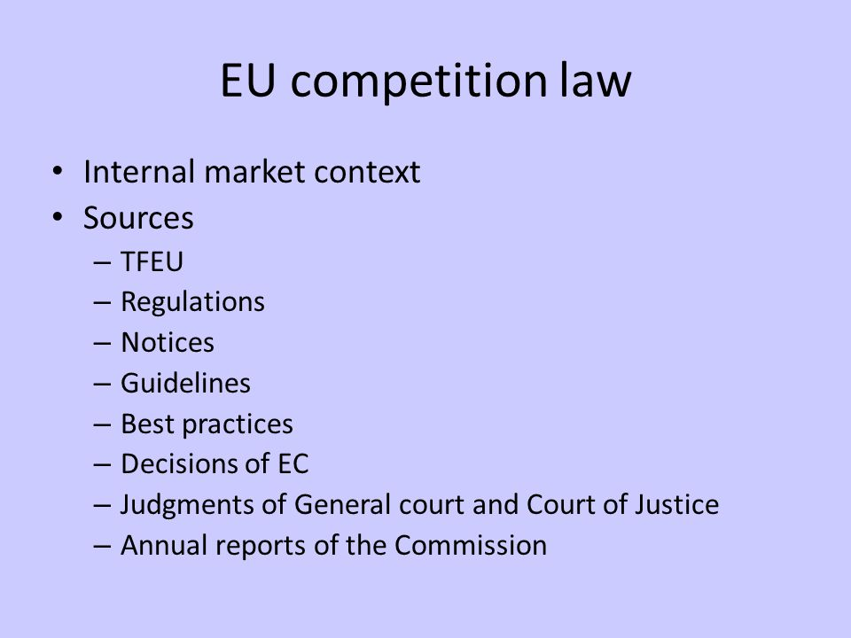 EU competition law Internal market context Sources – TFEU – Regulations – Notices – Guidelines – Best practices – Decisions of EC – Judgments of General court and Court of Justice – Annual reports of the Commission