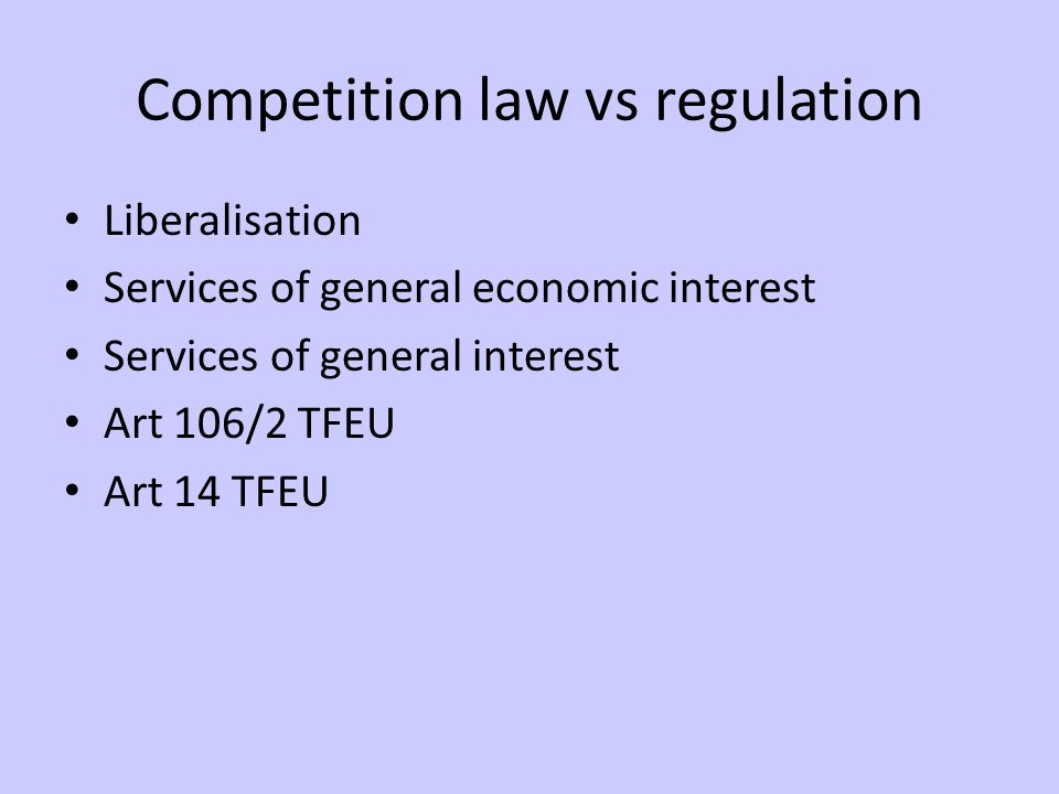 Competition law vs regulation Liberalisation Services of general economic interest Services of general interest Art 106/2 TFEU Art 14 TFEU