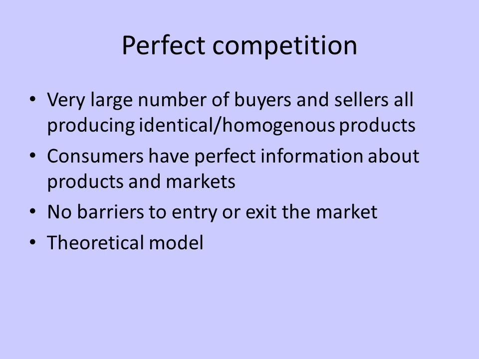 Perfect competition Very large number of buyers and sellers all producing identical/homogenous products Consumers have perfect information about products and markets No barriers to entry or exit the market Theoretical model