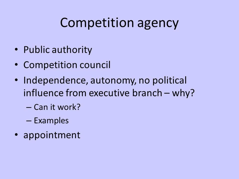 Competition agency Public authority Competition council Independence, autonomy, no political influence from executive branch – why.