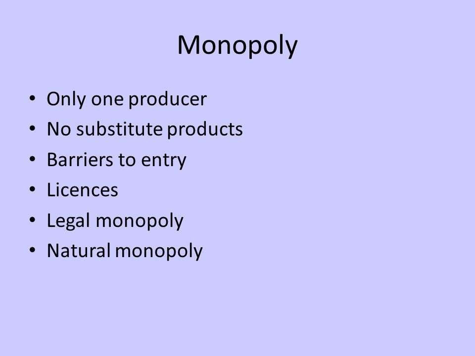 Monopoly Only one producer No substitute products Barriers to entry Licences Legal monopoly Natural monopoly