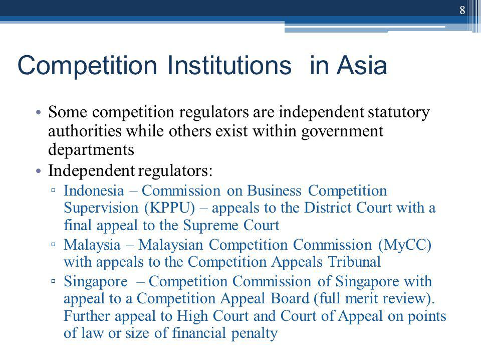 Competition Institutions in Asia Some competition regulators are independent statutory authorities while others exist within government departments Independent regulators: Indonesia – Commission on Business Competition Supervision (KPPU) – appeals to the District Court with a final appeal to the Supreme Court Malaysia – Malaysian Competition Commission (MyCC) with appeals to the Competition Appeals Tribunal Singapore – Competition Commission of Singapore with appeal to a Competition Appeal Board (full merit review).