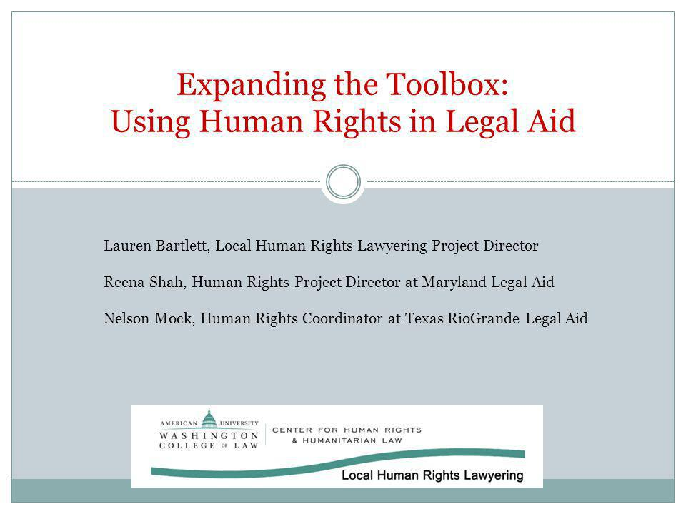 Expanding the Toolbox: Using Human Rights in Legal Aid Lauren Bartlett, Local Human Rights Lawyering Project Director Reena Shah, Human Rights Project Director at Maryland Legal Aid Nelson Mock, Human Rights Coordinator at Texas RioGrande Legal Aid