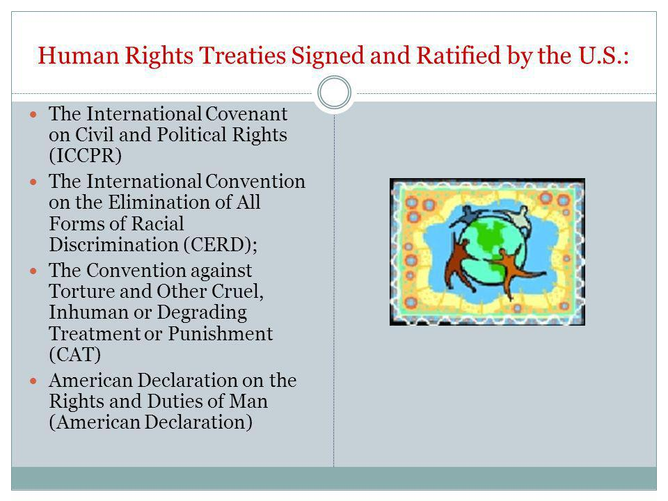 Human Rights Treaties Signed and Ratified by the U.S.: The International Covenant on Civil and Political Rights (ICCPR) The International Convention on the Elimination of All Forms of Racial Discrimination (CERD); The Convention against Torture and Other Cruel, Inhuman or Degrading Treatment or Punishment (CAT) American Declaration on the Rights and Duties of Man (American Declaration)