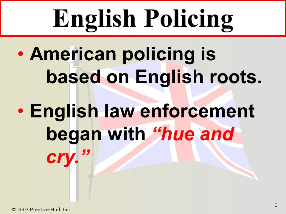 © 2003 Prentice-Hall, Inc. 2 English Policing American policing is based on English roots.
