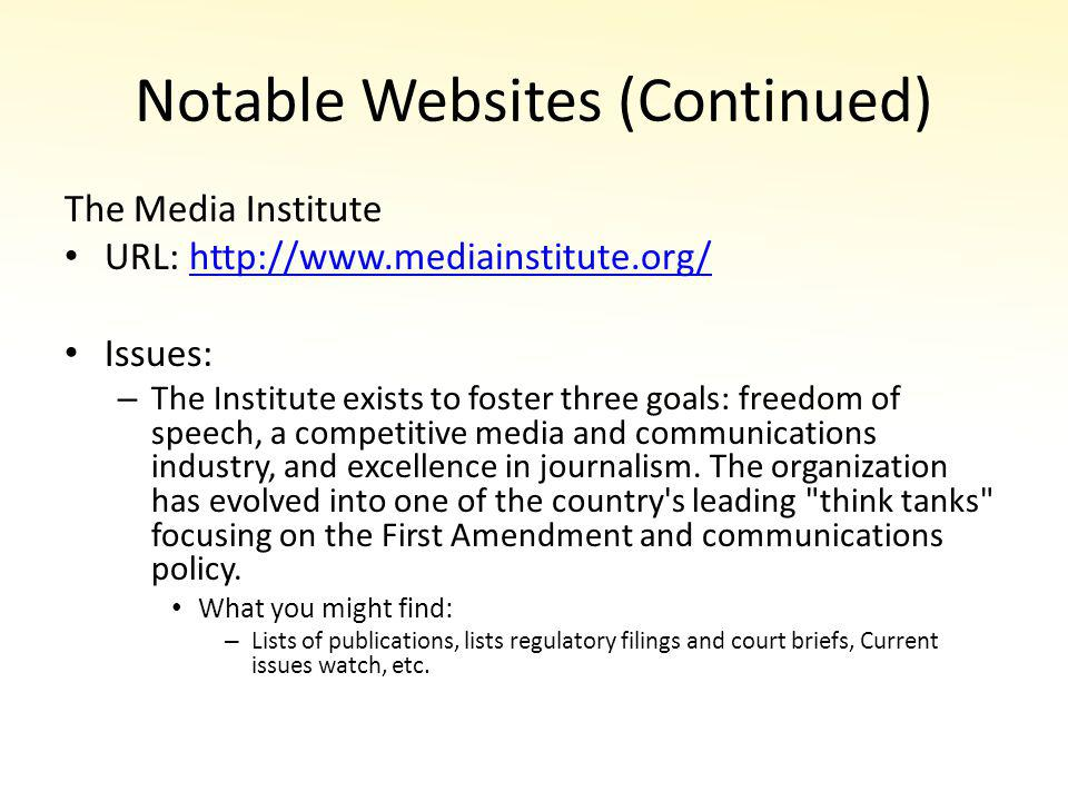 Notable Websites (Continued) The Media Institute URL: http://www.mediainstitute.org/http://www.mediainstitute.org/ Issues: – The Institute exists to foster three goals: freedom of speech, a competitive media and communications industry, and excellence in journalism.