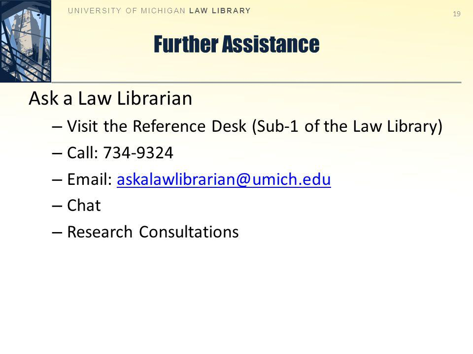 Further Assistance Ask a Law Librarian – Visit the Reference Desk (Sub-1 of the Law Library) – Call: 734-9324 – Email: askalawlibrarian@umich.eduaskalawlibrarian@umich.edu – Chat – Research Consultations UNIVERSITY OF MICHIGAN LAW LIBRARY 19