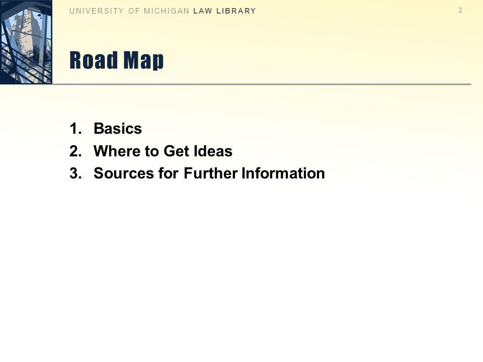 Road Map 2 UNIVERSITY OF MICHIGAN LAW LIBRARY 1.Basics 2.Where to Get Ideas 3.Sources for Further Information