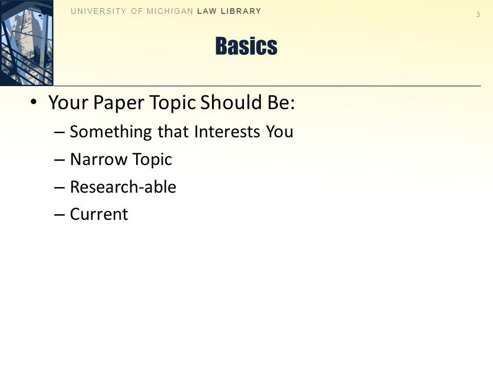 Basics Your Paper Topic Should Be: – Something that Interests You – Narrow Topic – Research-able – Current UNIVERSITY OF MICHIGAN LAW LIBRARY 3