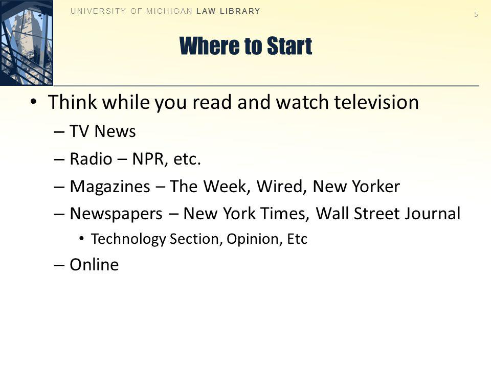 Where to Start Think while you read and watch television – TV News – Radio – NPR, etc.