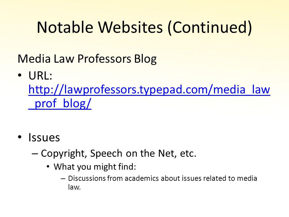 Notable Websites (Continued) Media Law Professors Blog URL: http://lawprofessors.typepad.com/media_law _prof_blog/ http://lawprofessors.typepad.com/media_law _prof_blog/ Issues – Copyright, Speech on the Net, etc.