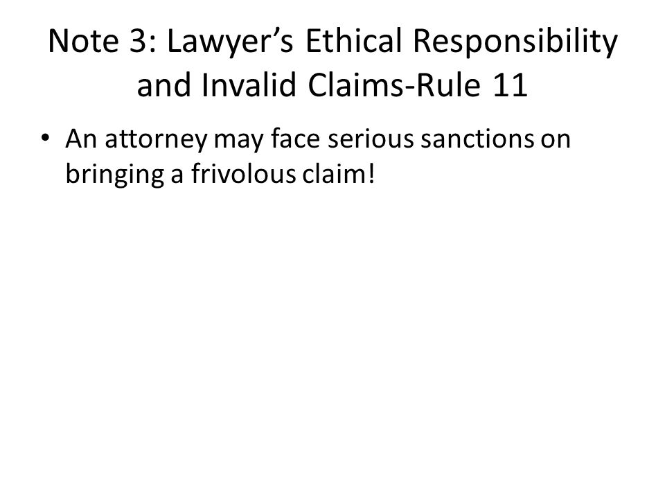 Note 3: Lawyers Ethical Responsibility and Invalid Claims-Rule 11 An attorney may face serious sanctions on bringing a frivolous claim!
