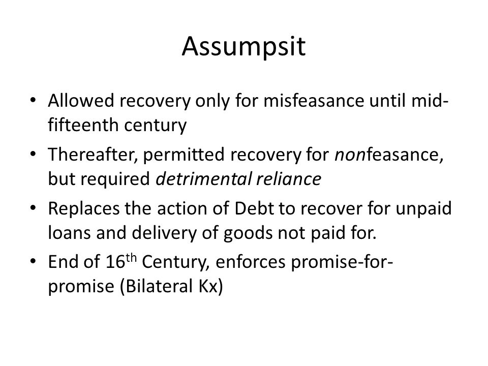 Assumpsit Allowed recovery only for misfeasance until mid- fifteenth century Thereafter, permitted recovery for nonfeasance, but required detrimental reliance Replaces the action of Debt to recover for unpaid loans and delivery of goods not paid for.