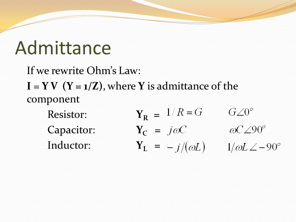 Admittance If we rewrite Ohms Law: I = Y V (Y = 1/Z), where Y is admittance of the component Resistor: Y R = Capacitor: Y C = Inductor:Y L =
