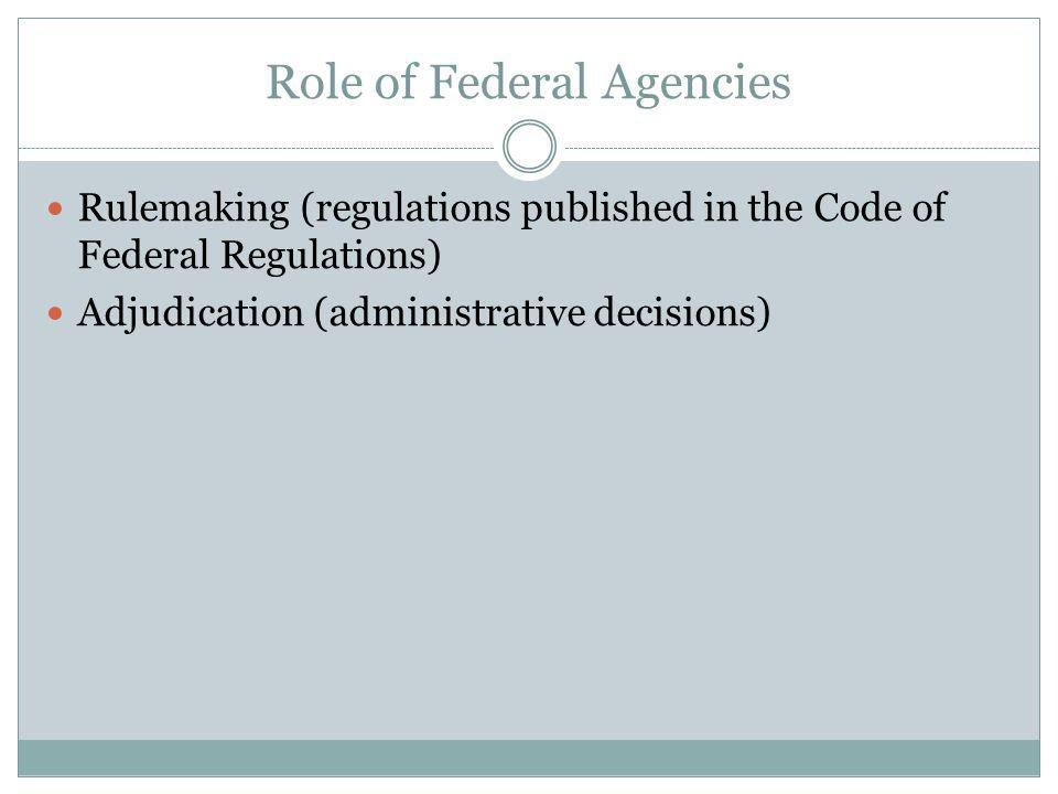 Role of Federal Agencies Rulemaking (regulations published in the Code of Federal Regulations) Adjudication (administrative decisions)