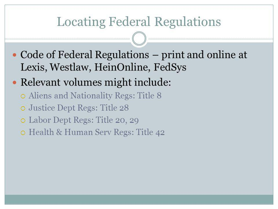 Locating Federal Regulations Code of Federal Regulations – print and online at Lexis, Westlaw, HeinOnline, FedSys Relevant volumes might include: Aliens and Nationality Regs: Title 8 Justice Dept Regs: Title 28 Labor Dept Regs: Title 20, 29 Health & Human Serv Regs: Title 42