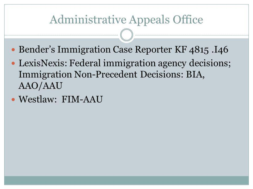 Administrative Appeals Office Benders Immigration Case Reporter KF 4815.I46 LexisNexis: Federal immigration agency decisions; Immigration Non-Precedent Decisions: BIA, AAO/AAU Westlaw: FIM-AAU