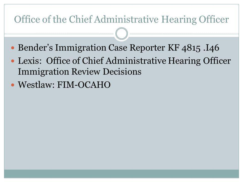 Office of the Chief Administrative Hearing Officer Benders Immigration Case Reporter KF 4815.I46 Lexis: Office of Chief Administrative Hearing Officer Immigration Review Decisions Westlaw: FIM-OCAHO