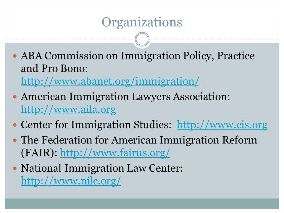 Organizations ABA Commission on Immigration Policy, Practice and Pro Bono: http://www.abanet.org/immigration/ http://www.abanet.org/immigration/ American Immigration Lawyers Association: http://www.aila.org http://www.aila.org Center for Immigration Studies: http://www.cis.orghttp://www.cis.org The Federation for American Immigration Reform (FAIR): http://www.fairus.org/http://www.fairus.org/ National Immigration Law Center: http://www.nilc.org/ http://www.nilc.org/