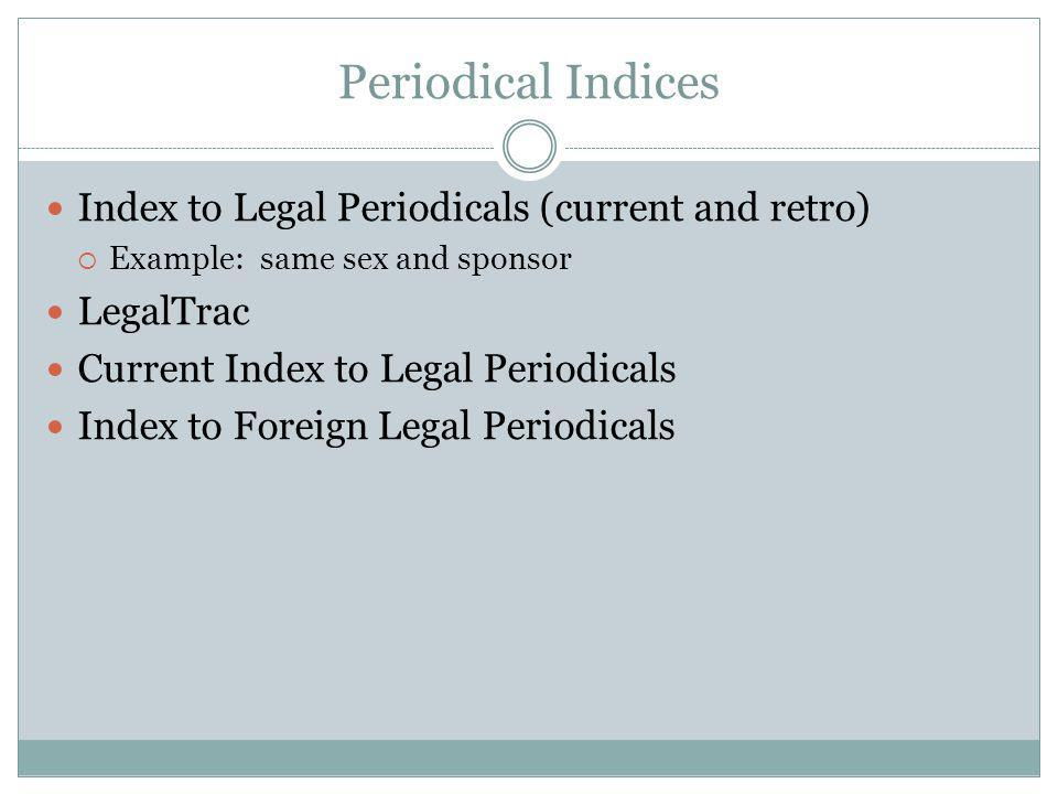 Periodical Indices Index to Legal Periodicals (current and retro) Example: same sex and sponsor LegalTrac Current Index to Legal Periodicals Index to Foreign Legal Periodicals