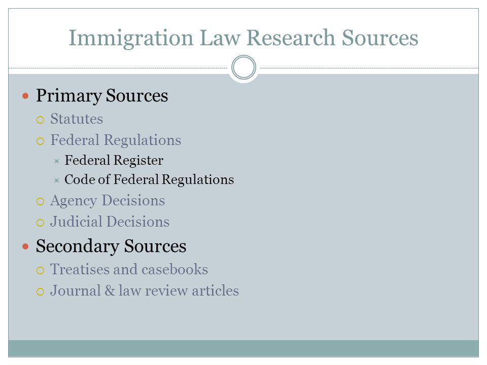 Immigration Law Research Sources Primary Sources Statutes Federal Regulations Federal Register Code of Federal Regulations Agency Decisions Judicial Decisions Secondary Sources Treatises and casebooks Journal & law review articles