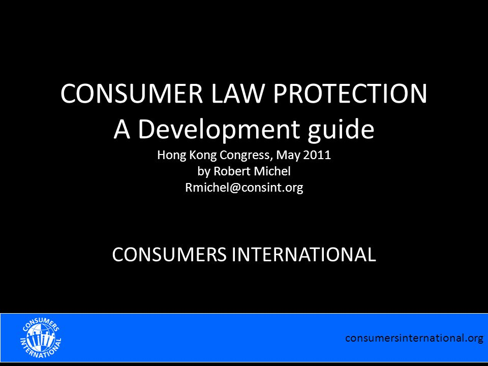 consumersinternational.org EFFECTIVE COOPERATION WITH THE MEDIA Robert Michel Praia February 2011 CONSUMER LAW PROTECTION A Development guide Hong Kong Congress, May 2011 by Robert Michel Rmichel@consint.org CONSUMERS INTERNATIONAL