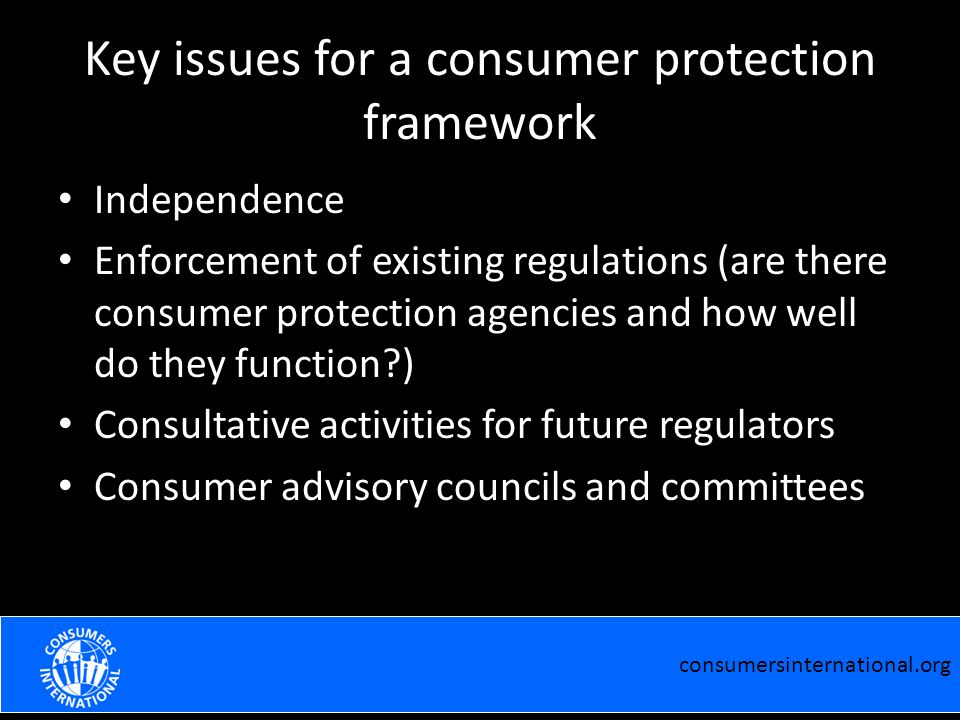 Key issues for a consumer protection framework Independence Enforcement of existing regulations (are there consumer protection agencies and how well do they function ) Consultative activities for future regulators Consumer advisory councils and committees consumersinternational.org