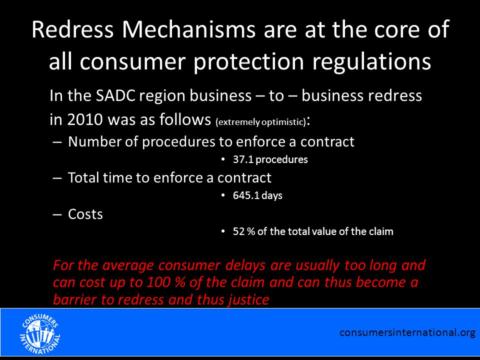 Redress Mechanisms are at the core of all consumer protection regulations In the SADC region business – to – business redress in 2010 was as follows (extremely optimistic) : – Number of procedures to enforce a contract 37.1 procedures – Total time to enforce a contract 645.1 days – Costs 52 % of the total value of the claim For the average consumer delays are usually too long and can cost up to 100 % of the claim and can thus become a barrier to redress and thus justice consumersinternational.org