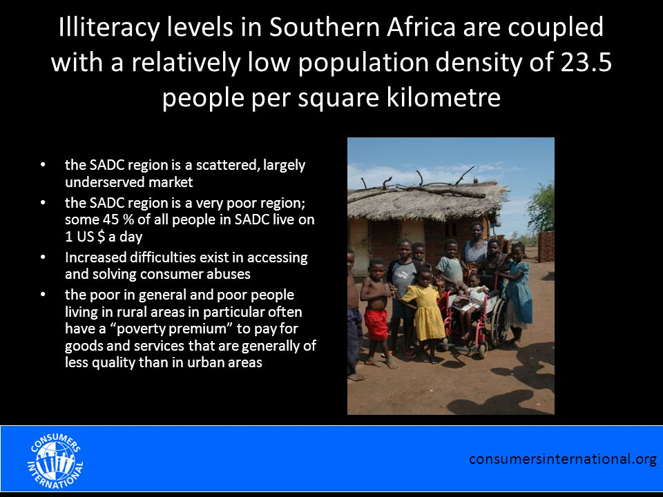 Illiteracy levels in Southern Africa are coupled with a relatively low population density of 23.5 people per square kilometre the SADC region is a scattered, largely underserved market the SADC region is a very poor region; some 45 % of all people in SADC live on 1 US $ a day Increased difficulties exist in accessing and solving consumer abuses the poor in general and poor people living in rural areas in particular often have a poverty premium to pay for goods and services that are generally of less quality than in urban areas consumersinternational.org