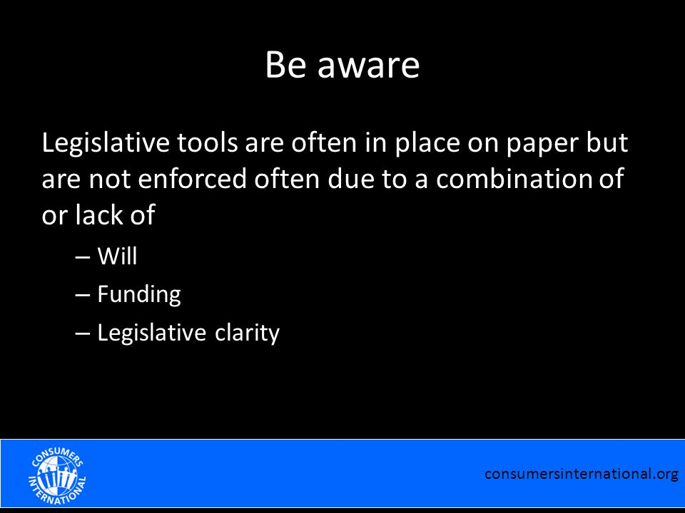 Be aware Legislative tools are often in place on paper but are not enforced often due to a combination of or lack of – Will – Funding – Legislative clarity consumersinternational.org