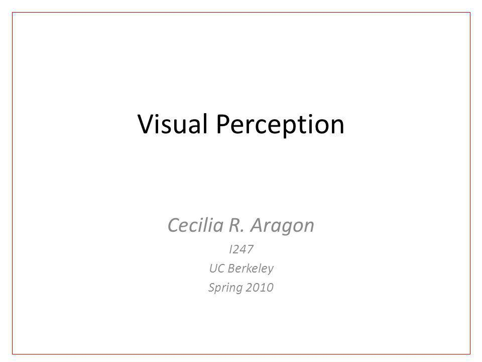 Visual Perception Cecilia R. Aragon I247 UC Berkeley Spring 2010