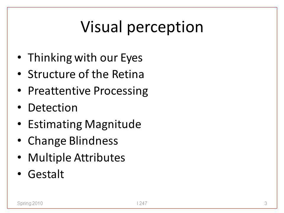 Visual perception Thinking with our Eyes Structure of the Retina Preattentive Processing Detection Estimating Magnitude Change Blindness Multiple Attributes Gestalt Spring 2010I 2473
