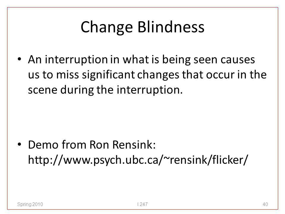 Change Blindness An interruption in what is being seen causes us to miss significant changes that occur in the scene during the interruption.