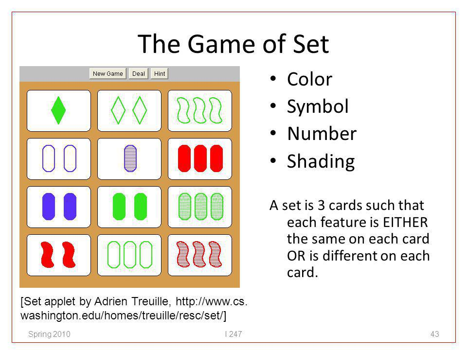 The Game of Set Color Symbol Number Shading A set is 3 cards such that each feature is EITHER the same on each card OR is different on each card.