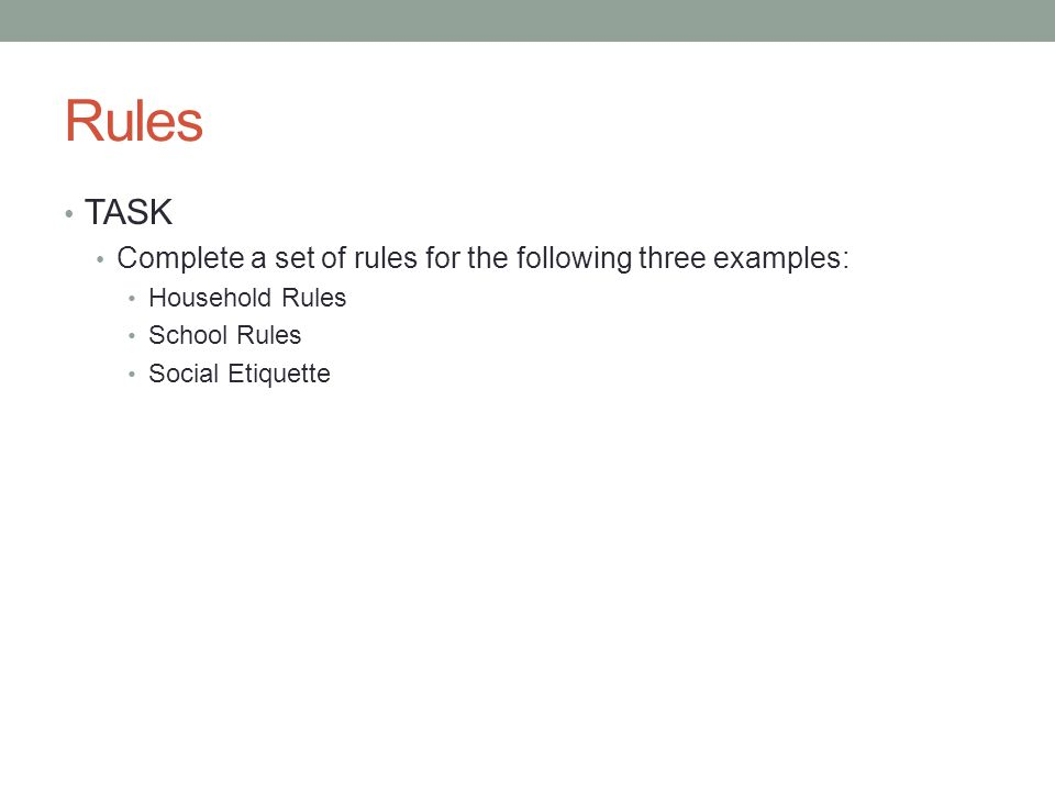 Rules TASK Complete a set of rules for the following three examples: Household Rules School Rules Social Etiquette