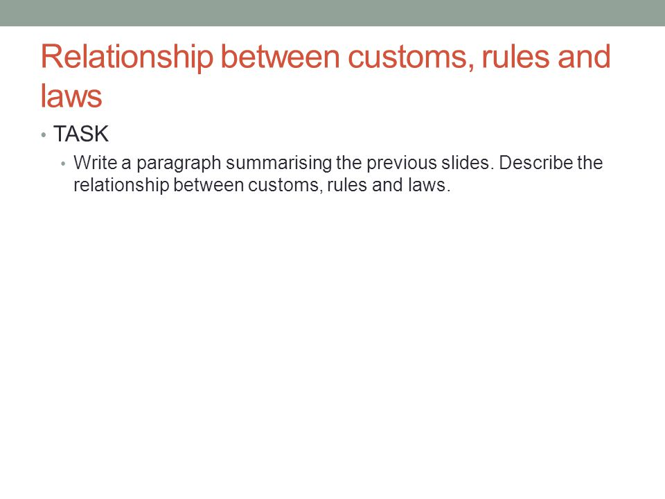 Relationship between customs, rules and laws TASK Write a paragraph summarising the previous slides.