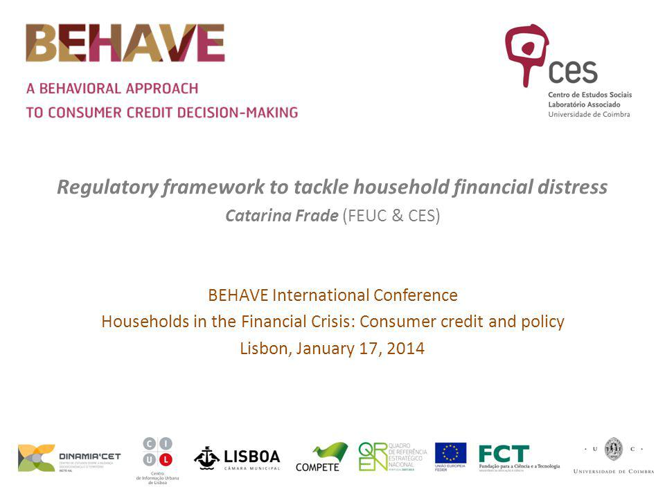 Regulatory framework to tackle household financial distress Catarina Frade (FEUC & CES) BEHAVE International Conference Households in the Financial Crisis: Consumer credit and policy Lisbon, January 17, 2014
