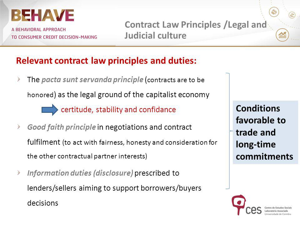 Contract Law Principles /Legal and Judicial culture Relevant contract law principles and duties: The pacta sunt servanda principle ( contracts are to be honored ) as the legal ground of the capitalist economy certitude, stability and confidance Good faith principle in negotiations and contract fulfilment (to act with fairness, honesty and consideration for the other contractual partner interests) Information duties (disclosure) prescribed to lenders/sellers aiming to support borrowers/buyers decisions Conditions favorable to trade and long-time commitments