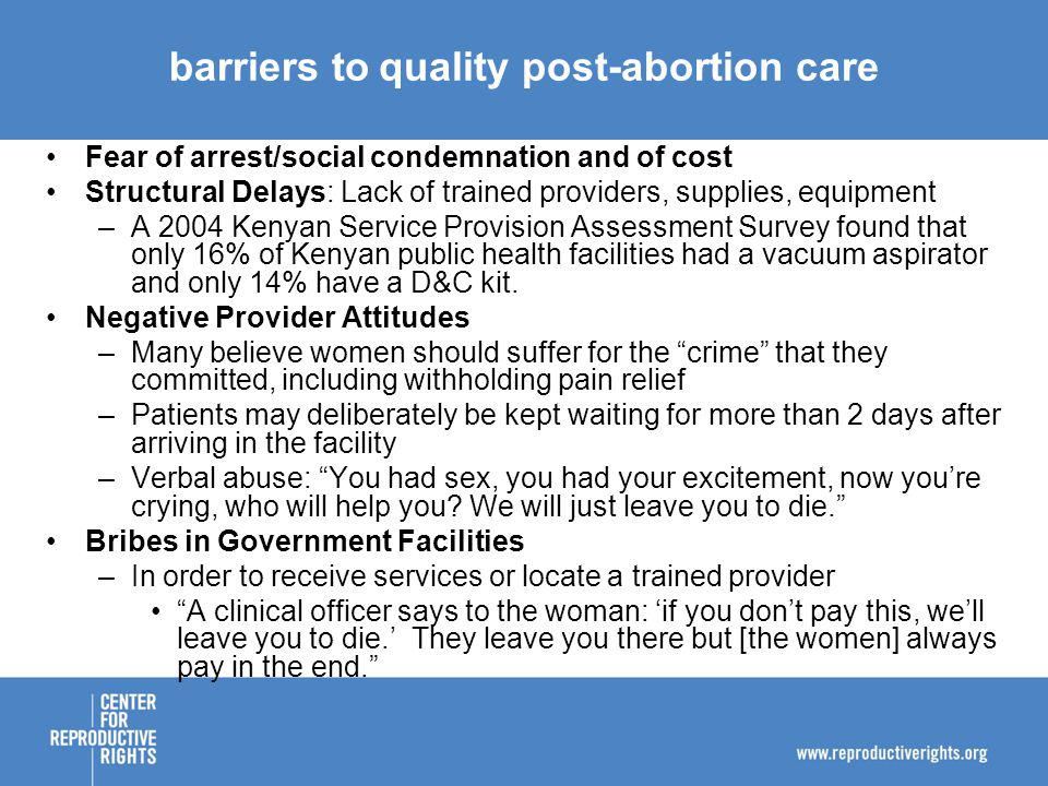 barriers toquality post-abortion care Fear of arrest/social condemnation and of cost Structural Delays: Lack of trained providers, supplies, equipment –A 2004 Kenyan Service Provision Assessment Survey found that only 16% of Kenyan public health facilities had a vacuum aspirator and only 14% have a D&C kit.
