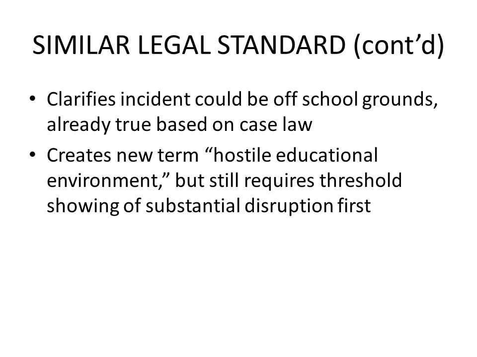 SIMILAR LEGAL STANDARD (contd) Clarifies incident could be off school grounds, already true based on case law Creates new term hostile educational environment, but still requires threshold showing of substantial disruption first