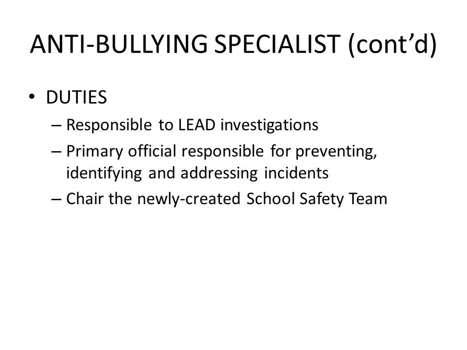 ANTI-BULLYING SPECIALIST (contd) DUTIES – Responsible to LEAD investigations – Primary official responsible for preventing, identifying and addressing incidents – Chair the newly-created School Safety Team