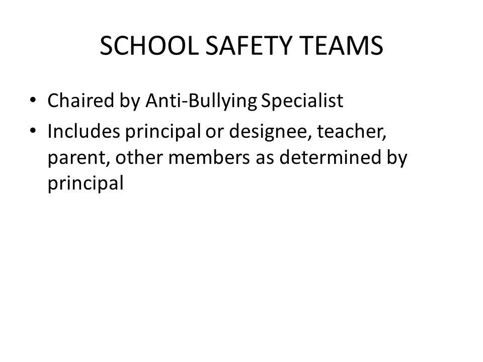 SCHOOL SAFETY TEAMS Chaired by Anti-Bullying Specialist Includes principal or designee, teacher, parent, other members as determined by principal