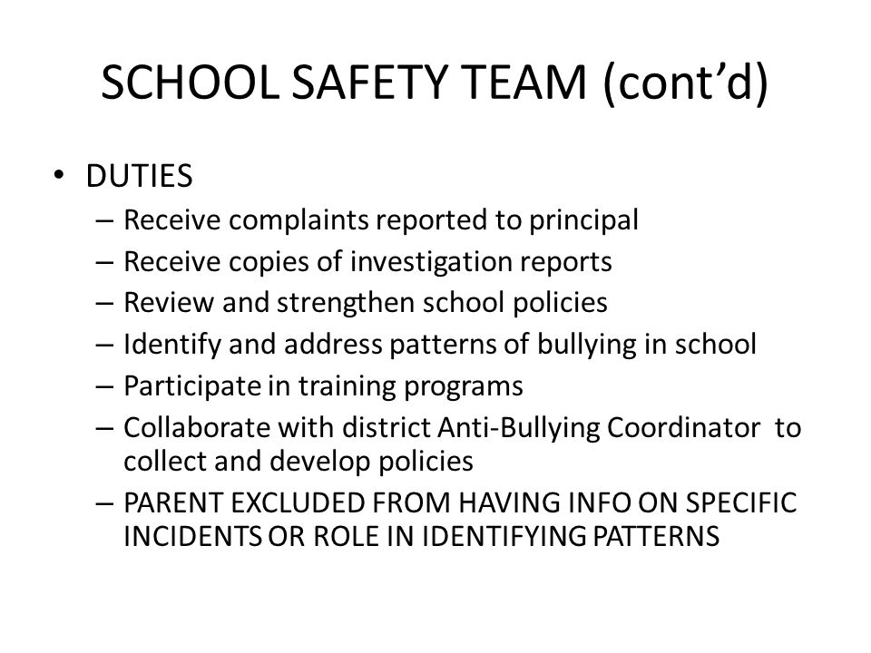 SCHOOL SAFETY TEAM (contd) DUTIES – Receive complaints reported to principal – Receive copies of investigation reports – Review and strengthen school policies – Identify and address patterns of bullying in school – Participate in training programs – Collaborate with district Anti-Bullying Coordinator to collect and develop policies – PARENT EXCLUDED FROM HAVING INFO ON SPECIFIC INCIDENTS OR ROLE IN IDENTIFYING PATTERNS
