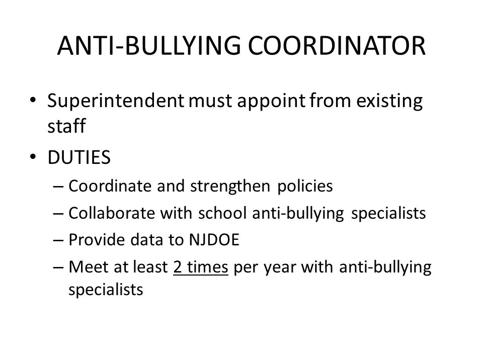ANTI-BULLYING COORDINATOR Superintendent must appoint from existing staff DUTIES – Coordinate and strengthen policies – Collaborate with school anti-bullying specialists – Provide data to NJDOE – Meet at least 2 times per year with anti-bullying specialists