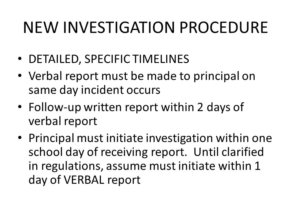 NEW INVESTIGATION PROCEDURE DETAILED, SPECIFIC TIMELINES Verbal report must be made to principal on same day incident occurs Follow-up written report within 2 days of verbal report Principal must initiate investigation within one school day of receiving report.