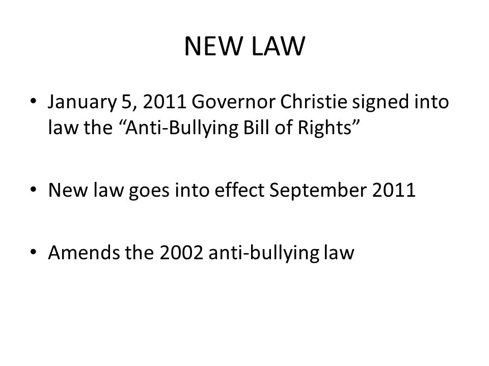 NEW LAW January 5, 2011 Governor Christie signed into law the Anti-Bullying Bill of Rights New law goes into effect September 2011 Amends the 2002 anti-bullying law