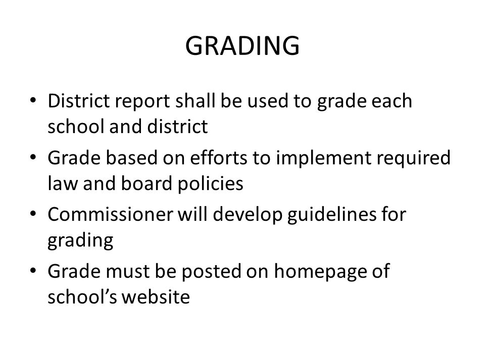 GRADING District report shall be used to grade each school and district Grade based on efforts to implement required law and board policies Commissioner will develop guidelines for grading Grade must be posted on homepage of schools website